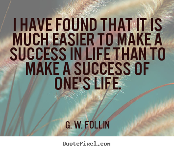 G. W. Follin picture quote - I have found that it is much easier to make a success.. - Success quotes