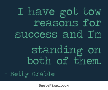 I have got tow reasons for success and i'm.. Betty Grable popular success quote