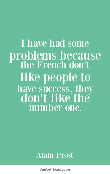 Success quotes - I have had some problems because the french don't like..
