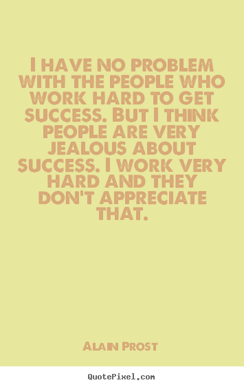 I have no problem with the people who work hard to get.. Alain Prost best success quotes