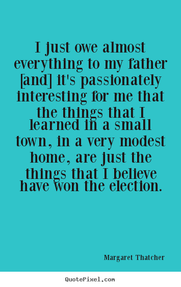 Margaret Thatcher picture quote - I just owe almost everything to my father [and] it's.. - Success quotes