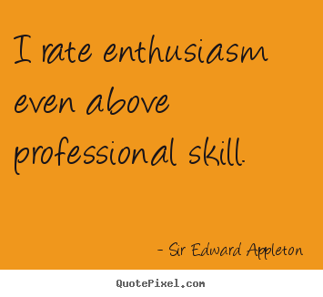 I rate enthusiasm even above professional skill. Sir Edward Appleton famous success quotes