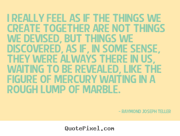 I really feel as if the things we create together are.. Raymond Joseph Teller  success quotes