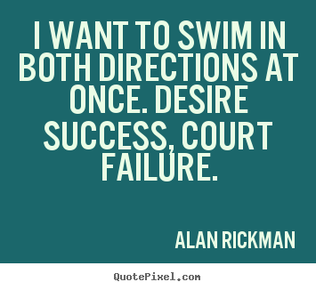 Success quotes - I want to swim in both directions at once. desire success, court..