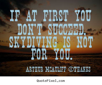 Arthur McAuliff (Thanks picture quotes - If at first you don't succeed, skydiving is not for.. - Success quote