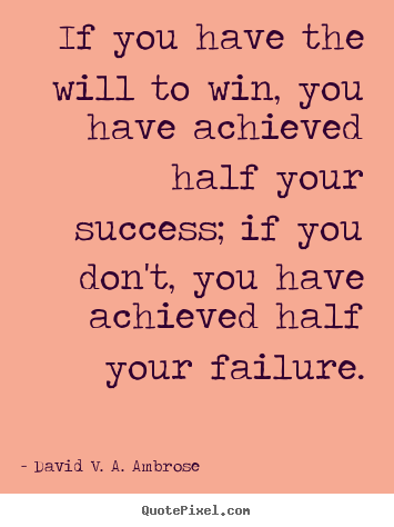 Create graphic picture quote about success - If you have the will to win, you have achieved..