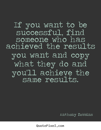 If you want to be successful, find someone who has achieved the results.. Anthony Robbins famous success quote