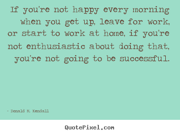 Donald M. Kendall pictures sayings - If you're not happy every morning when you get up, leave.. - Success quotes