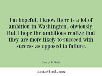 I'm hopeful. i know there is a lot of ambition in washington, obviously... George W. Bush famous success quotes