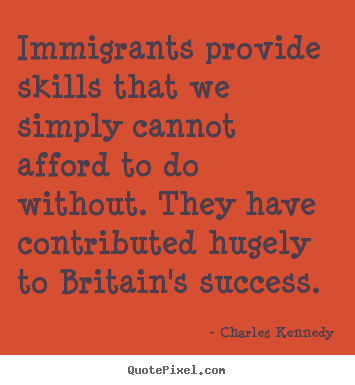 Diy picture quote about success - Immigrants provide skills that we simply cannot..