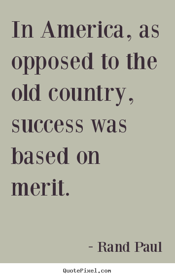 In america, as opposed to the old country,.. Rand Paul best success quotes