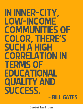 In inner-city, low-income communities of color, there's such.. Bill Gates  success quotes