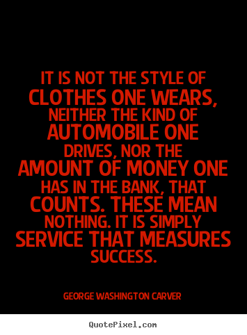 It is not the style of clothes one wears, neither the.. George Washington Carver  success sayings