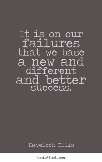 Success quotes - It is on our failures that we base a new and..