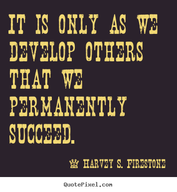 Create custom picture quotes about success - It is only as we develop others that we permanently succeed.