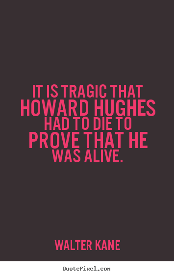 Quotes about success - It is tragic that howard hughes had to die to prove that he was alive.