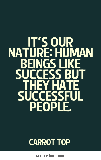 Quotes about success - It's our nature: human beings like success but they hate successful..