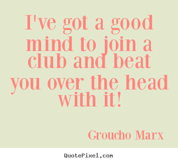 Success quote - I've got a good mind to join a club and beat..