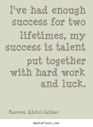 Create your own photo quote about success - I've had enough success for two lifetimes, my success is talent..
