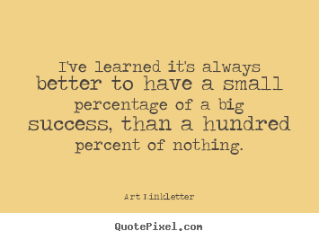 Quote about success - I've learned it's always better to have a small percentage of a big..