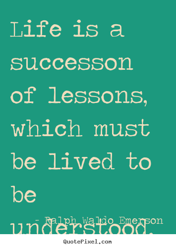 Ralph Waldo Emerson poster quotes - Life is a successon of lessons, which must be lived to be understood. - Success quotes