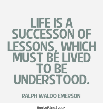 Life is a successon of lessons, which must.. Ralph Waldo Emerson popular success quote