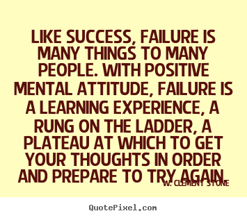 Like success, failure is many things to many people... W. Clement Stone  success quotes