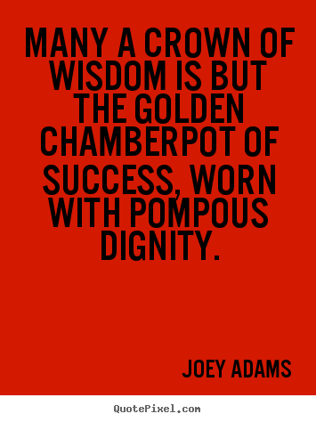 Quote about success - Many a crown of wisdom is but the golden chamberpot of success,..