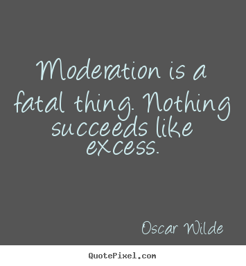 Oscar Wilde pictures sayings - Moderation is a fatal thing. nothing succeeds like excess. - Success quotes
