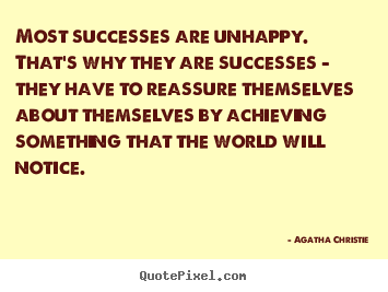 Success quotes - Most successes are unhappy. that's why they are successes - they..