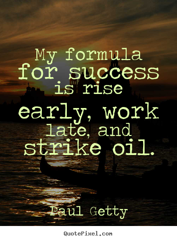 Make picture quote about success - My formula for success is rise early, work late, and strike oil.