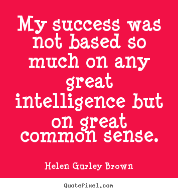 Diy picture sayings about success - My success was not based so much on any great intelligence..