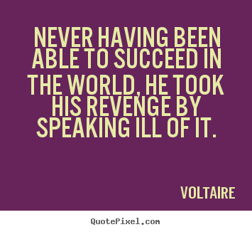 Voltaire picture quote - Never having been able to succeed in the world, he took his revenge.. - Success quote