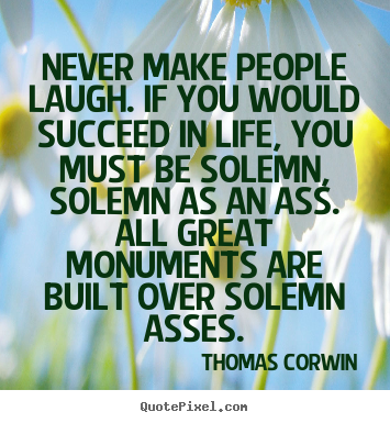 Success quotes - Never make people laugh. if you would succeed in life,..