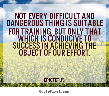 Quotes about success - Not every difficult and dangerous thing is suitable for..