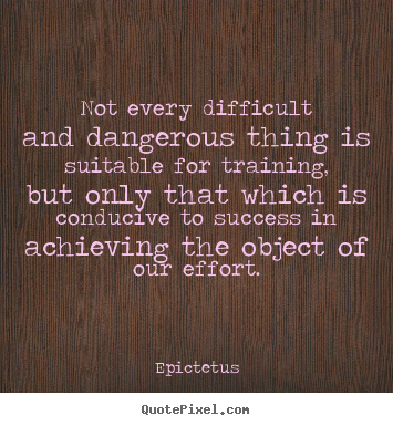 Quote about success - Not every difficult and dangerous thing is suitable for training, but..