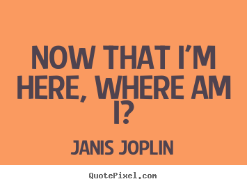 Now that i'm here, where am i? Janis Joplin famous success quote