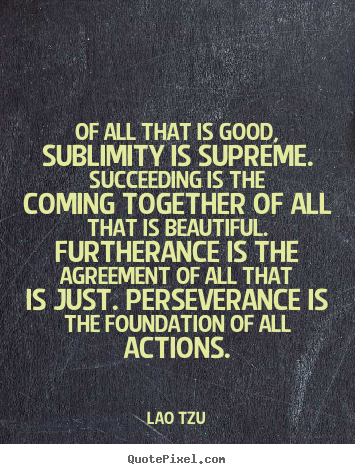 Lao Tzu picture quotes - Of all that is good, sublimity is supreme. succeeding is the coming.. - Success quotes