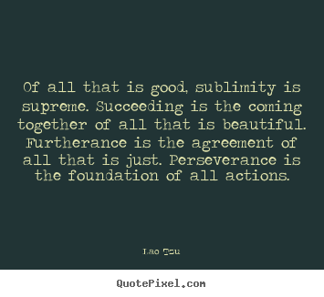 Quote about success - Of all that is good, sublimity is supreme. succeeding is the coming..