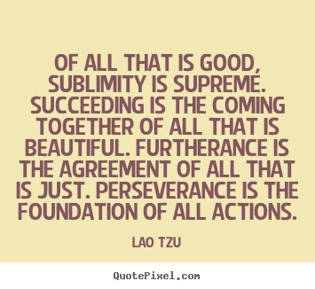 Make custom image quotes about success - Of all that is good, sublimity is supreme. succeeding..