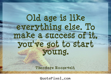 Create graphic picture quotes about success - Old age is like everything else. to make a success of it,..