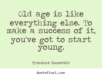 Old age is like everything else. to make a success of.. Theodore Roosevelt best success quote