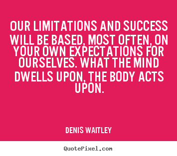 Our limitations and success will be based, most often, on your own expectations.. Denis Waitley  success quotes