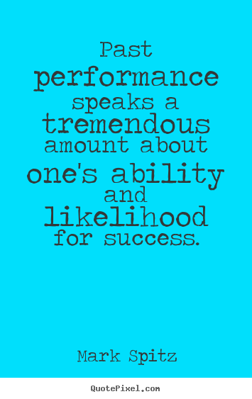 Create picture quotes about success - Past performance speaks a tremendous amount about one's ability and..