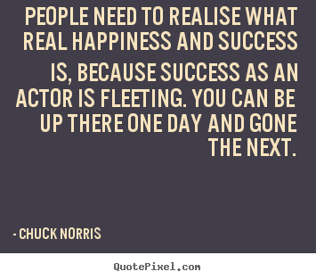 People need to realise what real happiness and.. Chuck Norris popular success quotes