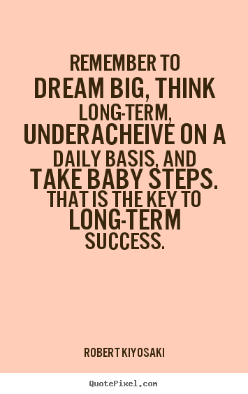 Quote about success - Remember to dream big, think long-term, underacheive on a daily basis,..