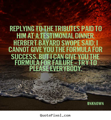 Unknown picture quote - Replying to the tributes paid to him at a testimonial dinner,.. - Success quotes