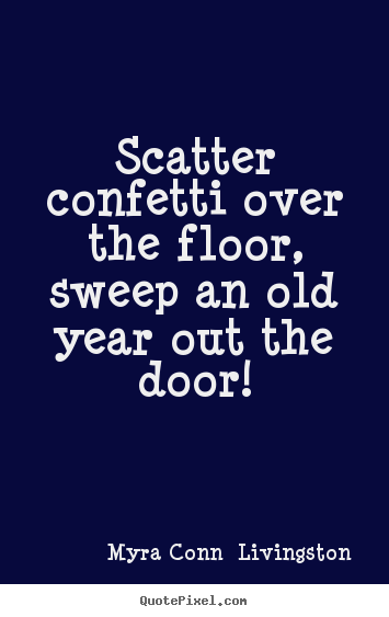 Success sayings - Scatter confetti over the floor, sweep an old year out the..