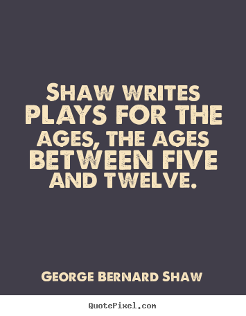 George Bernard Shaw image quotes - Shaw writes plays for the ages, the ages between five and twelve. - Success quotes