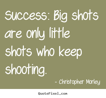 Christopher Morley image quote - Success: big shots are only little shots who keep shooting. - Success quotes